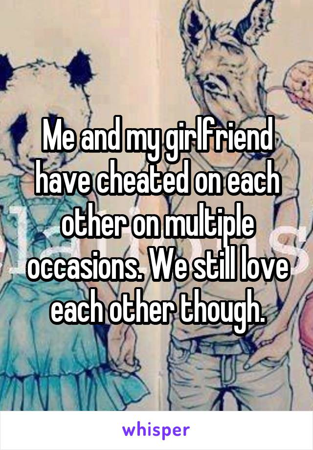Me and my girlfriend have cheated on each other on multiple occasions. We still love each other though.