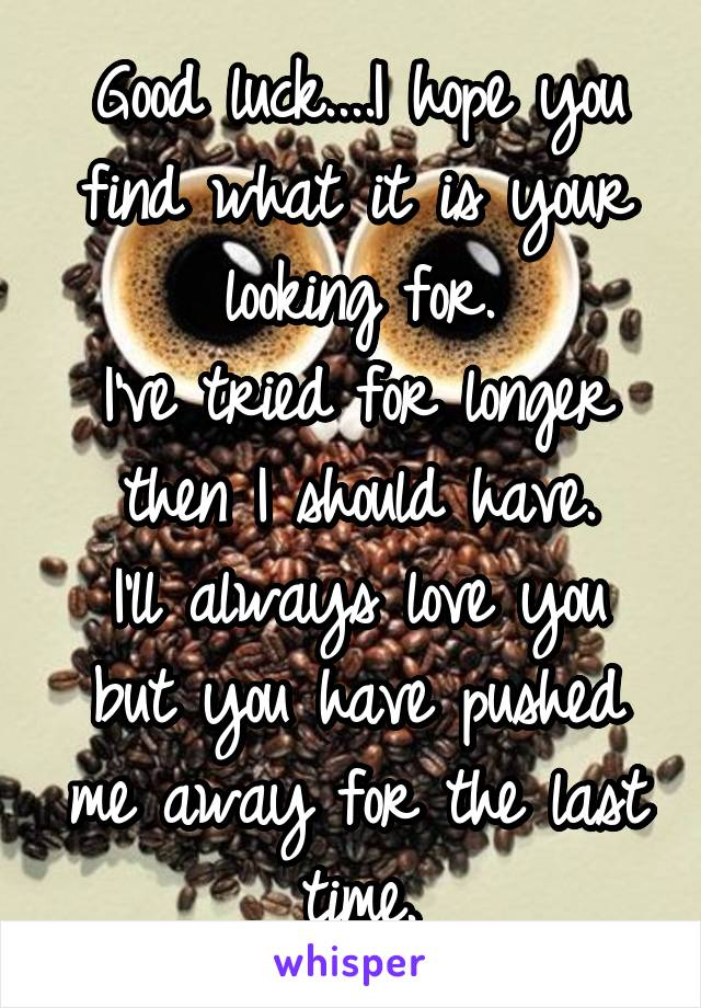 Good luck....I hope you find what it is your looking for. I've tried for longer then I should have. I'll always love you but you have pushed me away for the last time.