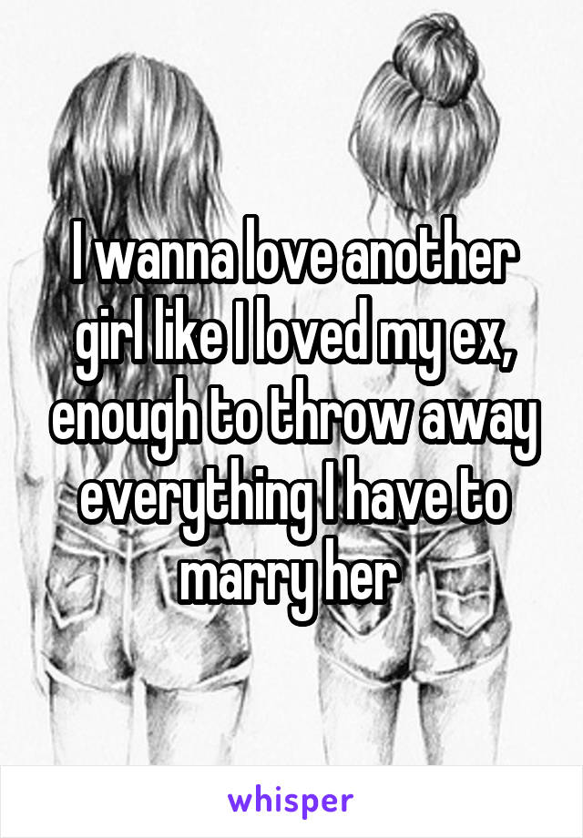 I wanna love another girl like I loved my ex, enough to throw away everything I have to marry her