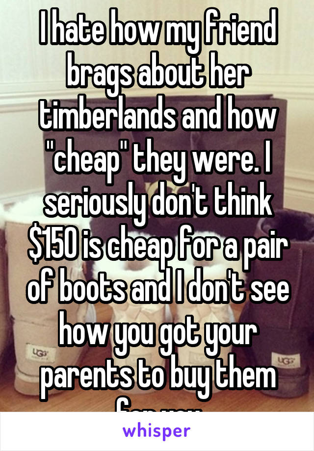 """I hate how my friend brags about her timberlands and how """"cheap"""" they were. I seriously don't think $150 is cheap for a pair of boots and I don't see how you got your parents to buy them for you"""