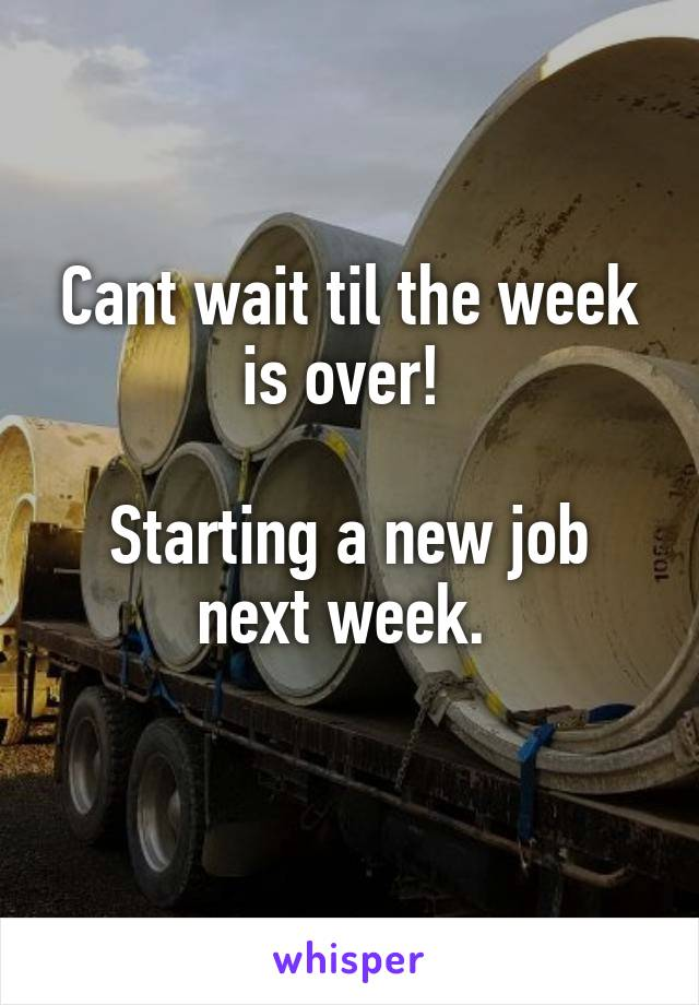 Cant wait til the week is over!   Starting a new job next week.