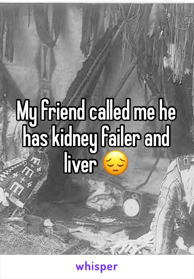 My friend called me he has kidney failer and liver 😔