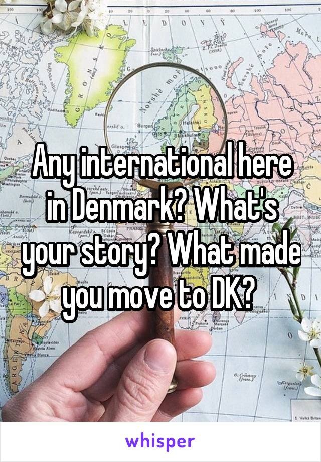 Any international here in Denmark? What's your story? What made you move to DK?