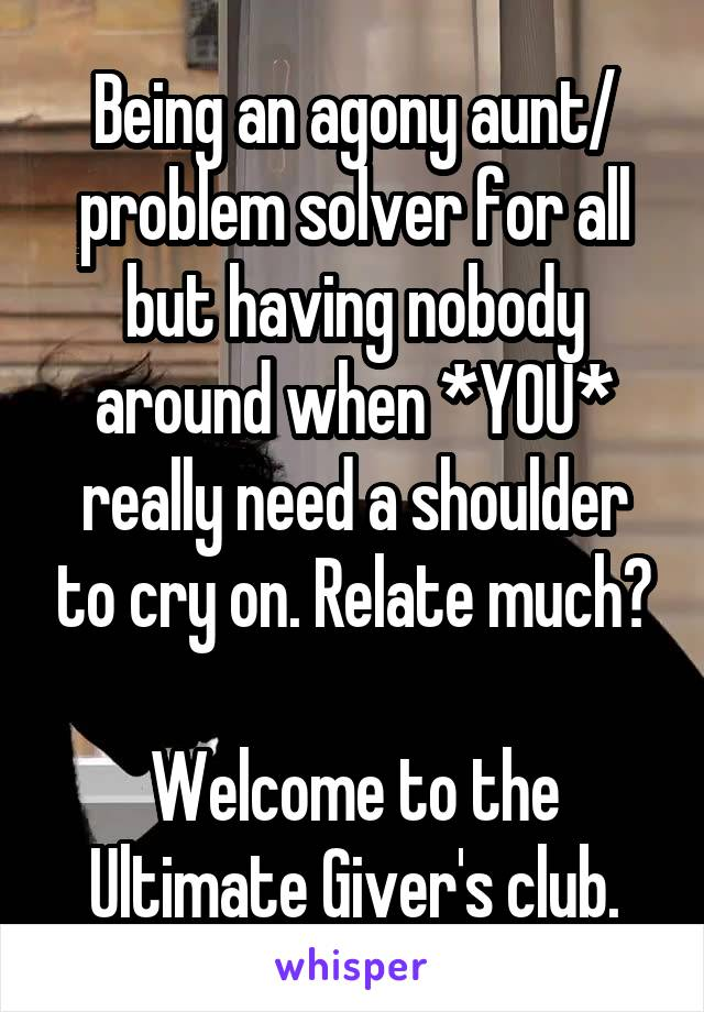 Being an agony aunt/ problem solver for all but having nobody around when *YOU* really need a shoulder to cry on. Relate much?  Welcome to the Ultimate Giver's club.