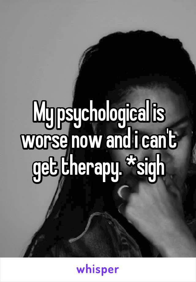 My psychological is worse now and i can't get therapy. *sigh