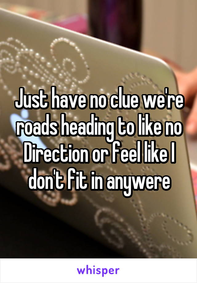 Just have no clue we're roads heading to like no Direction or feel like I don't fit in anywere