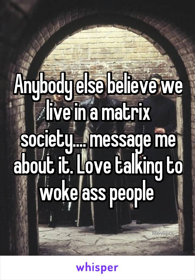 Anybody else believe we live in a matrix society.... message me about it. Love talking to woke ass people