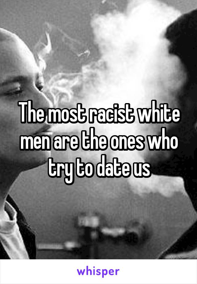 The most racist white men are the ones who try to date us