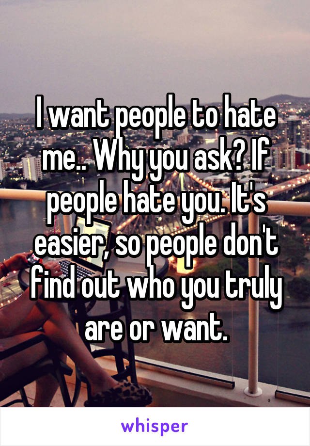 I want people to hate me.. Why you ask? If people hate you. It's easier, so people don't find out who you truly are or want.