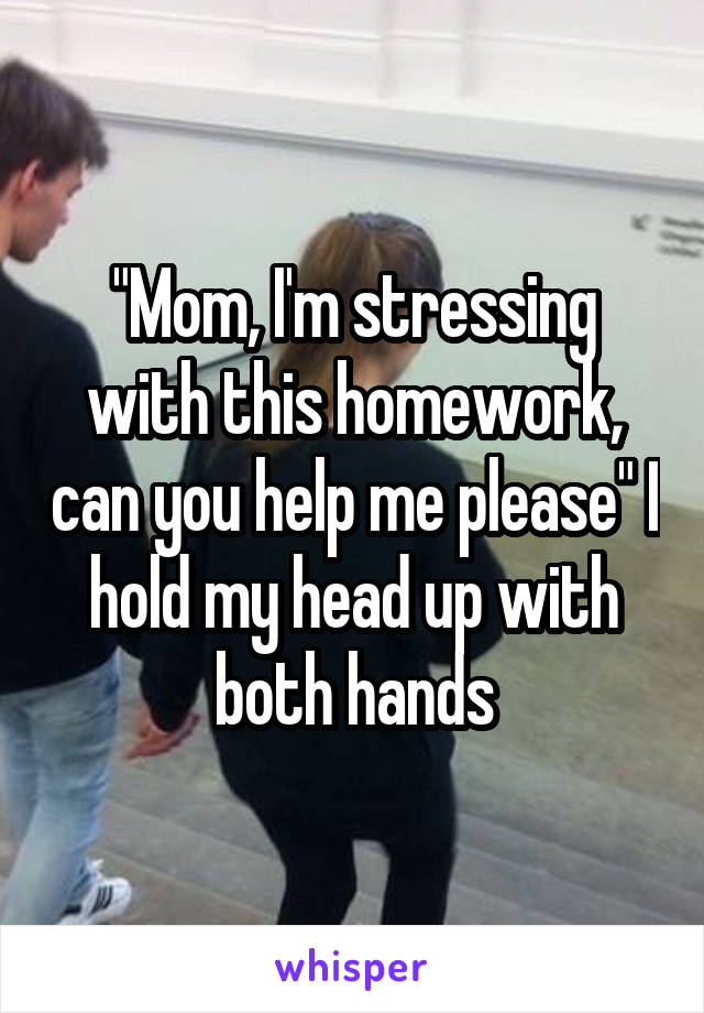 """Mom, I'm stressing with this homework, can you help me please"" I hold my head up with both hands"