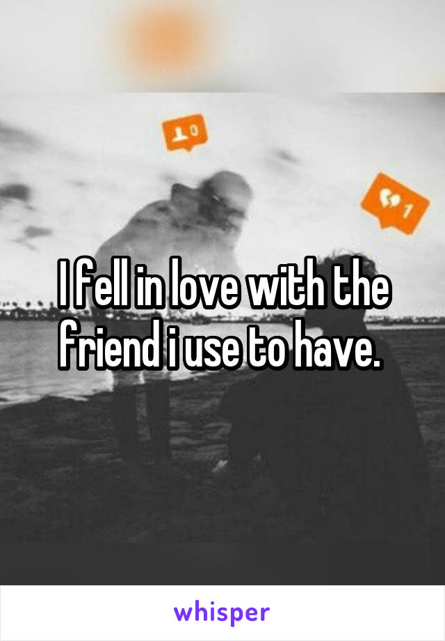 I fell in love with the friend i use to have.