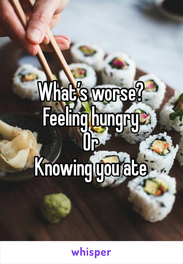 What's worse? Feeling hungry  Or Knowing you ate