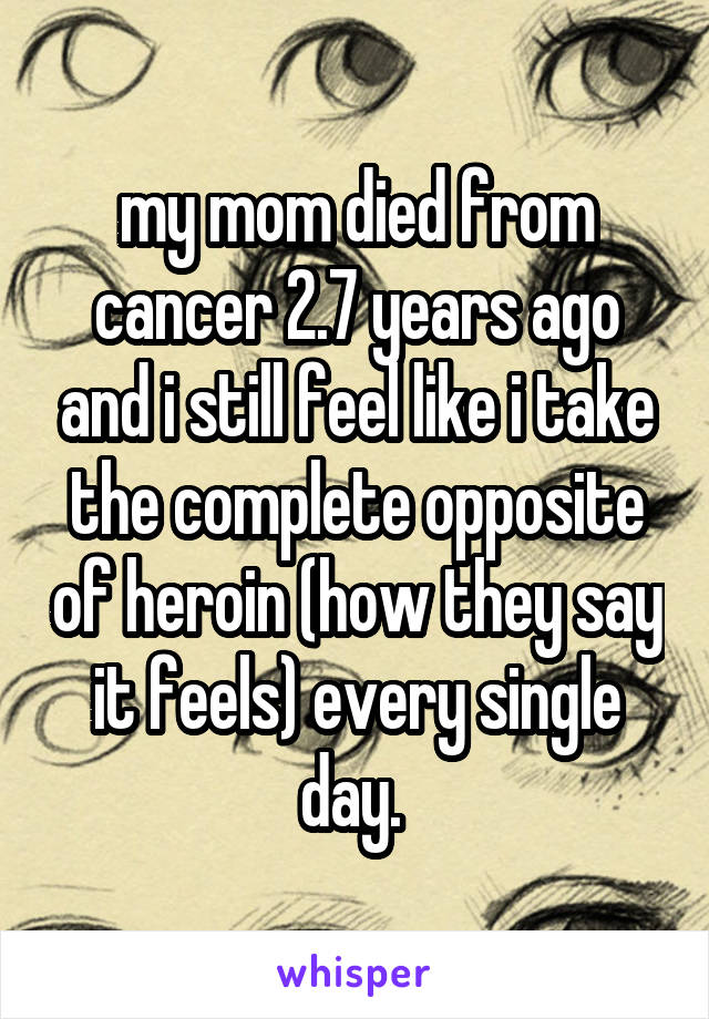 my mom died from cancer 2.7 years ago and i still feel like i take the complete opposite of heroin (how they say it feels) every single day.