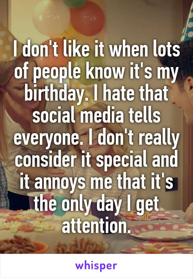 I don't like it when lots of people know it's my birthday. I hate that social media tells everyone. I don't really consider it special and it annoys me that it's the only day I get attention.