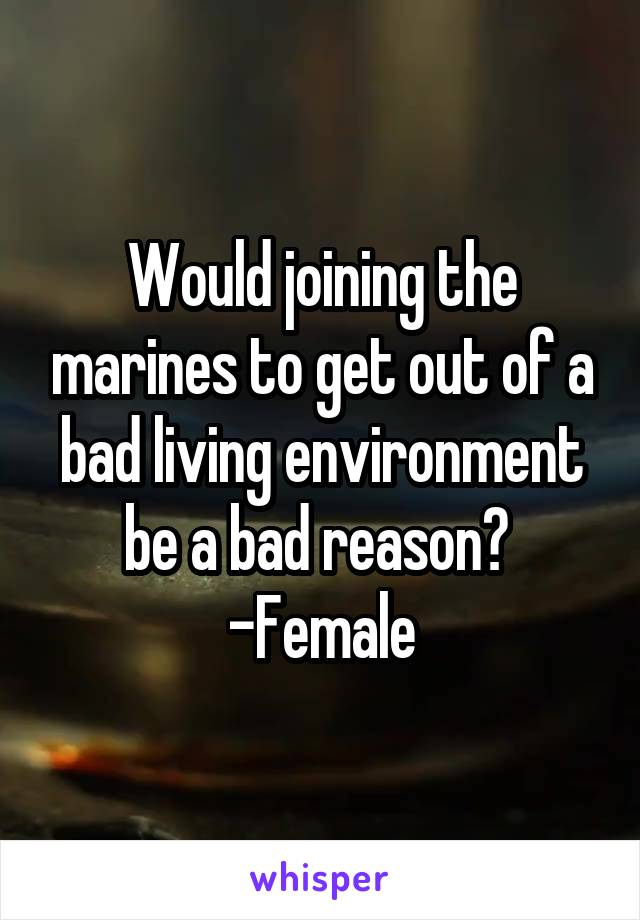 Would joining the marines to get out of a bad living environment be a bad reason?  -Female