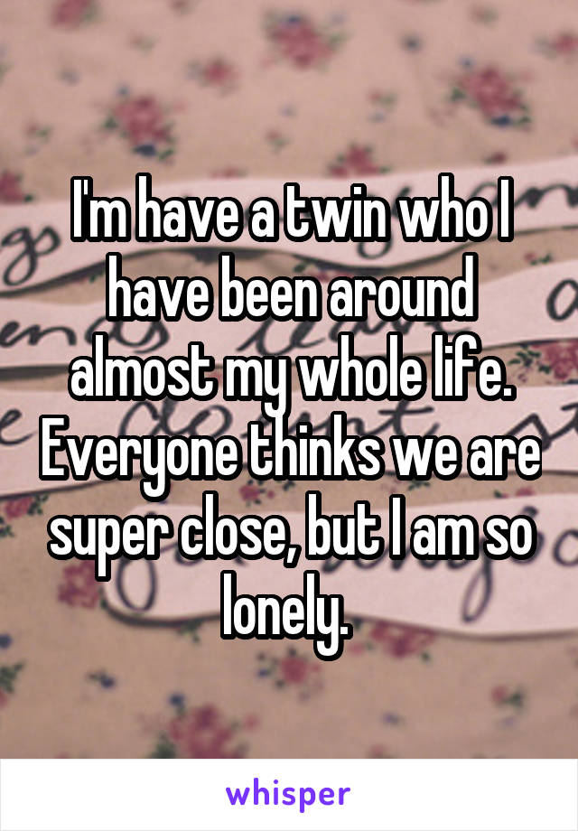 I'm have a twin who I have been around almost my whole life. Everyone thinks we are super close, but I am so lonely.
