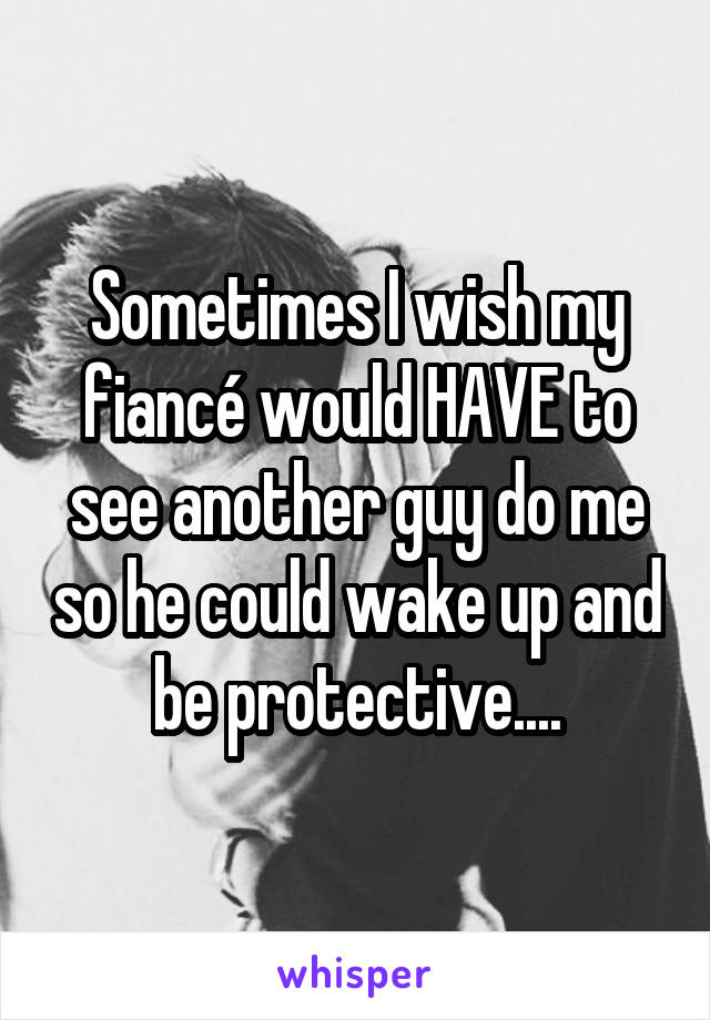 Sometimes I wish my fiancé would HAVE to see another guy do me so he could wake up and be protective....