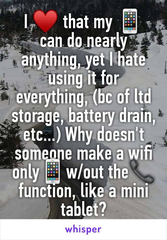 I ♥️ that my 📱 can do nearly anything, yet I hate using it for everything, (bc of ltd storage, battery drain, etc...) Why doesn't someone make a wifi only📱w/out the📞 function, like a mini tablet?