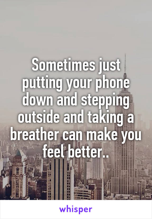 Sometimes just putting your phone down and stepping outside and taking a breather can make you feel better..