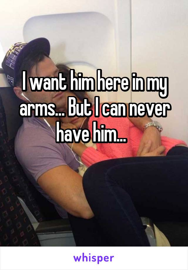 I want him here in my arms... But I can never have him...