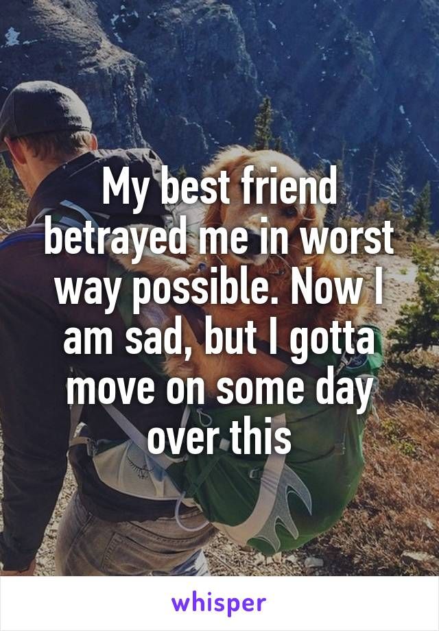 My best friend betrayed me in worst way possible. Now I am sad, but I gotta move on some day over this