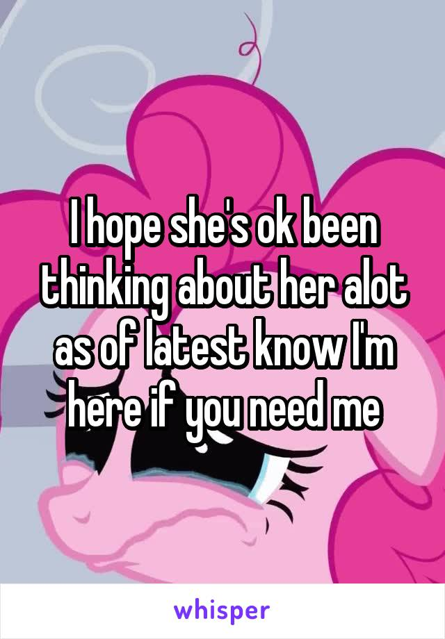 I hope she's ok been thinking about her alot as of latest know I'm here if you need me