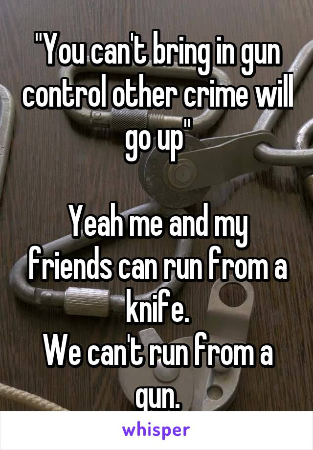 """""""You can't bring in gun control other crime will go up""""  Yeah me and my friends can run from a knife. We can't run from a gun."""