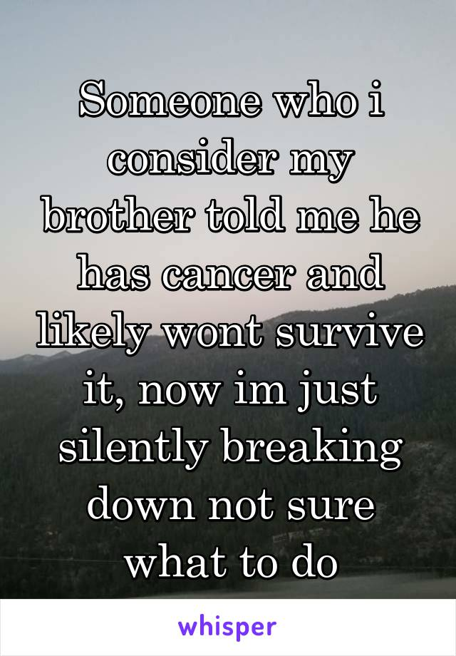Someone who i consider my brother told me he has cancer and likely wont survive it, now im just silently breaking down not sure what to do