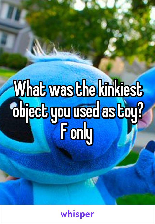 What was the kinkiest object you used as toy? F only