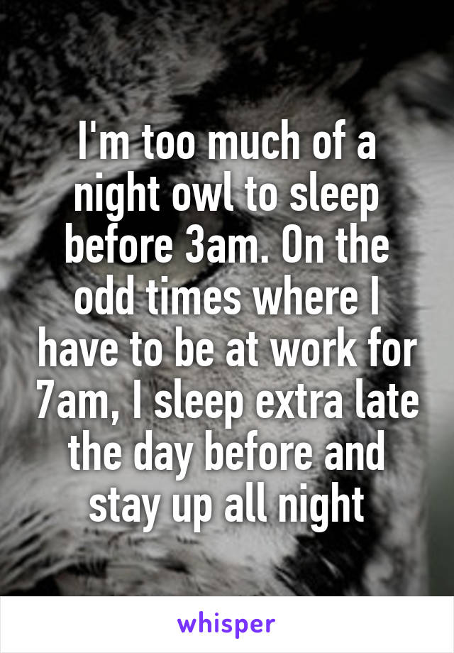 I'm too much of a night owl to sleep before 3am. On the odd times where I have to be at work for 7am, I sleep extra late the day before and stay up all night