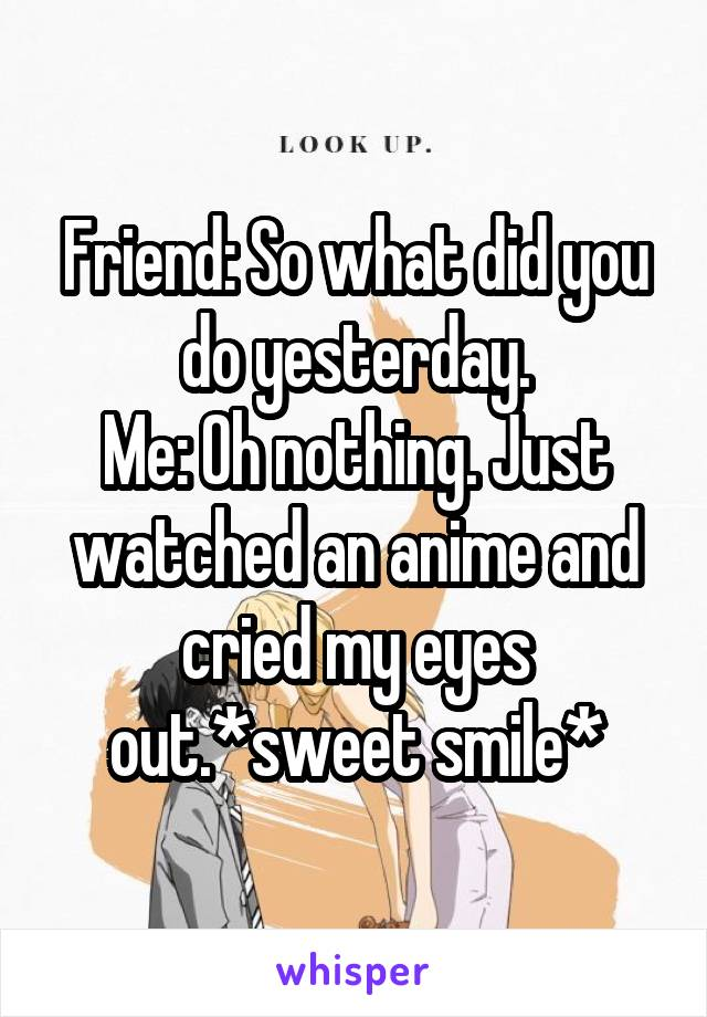 Friend: So what did you do yesterday. Me: Oh nothing. Just watched an anime and cried my eyes out.*sweet smile*
