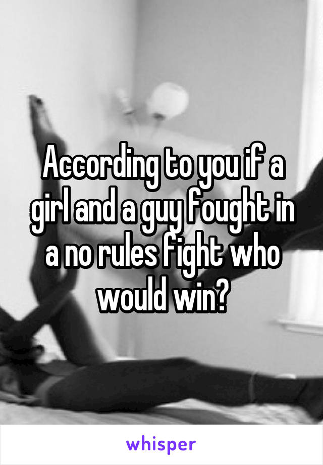 According to you if a girl and a guy fought in a no rules fight who would win?