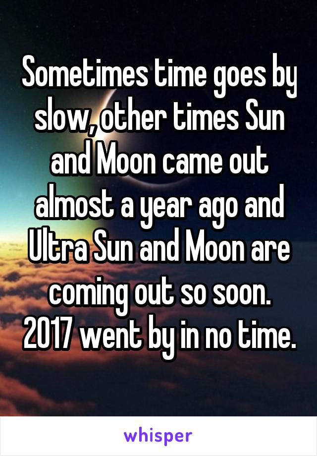 Sometimes time goes by slow, other times Sun and Moon came out almost a year ago and Ultra Sun and Moon are coming out so soon. 2017 went by in no time.