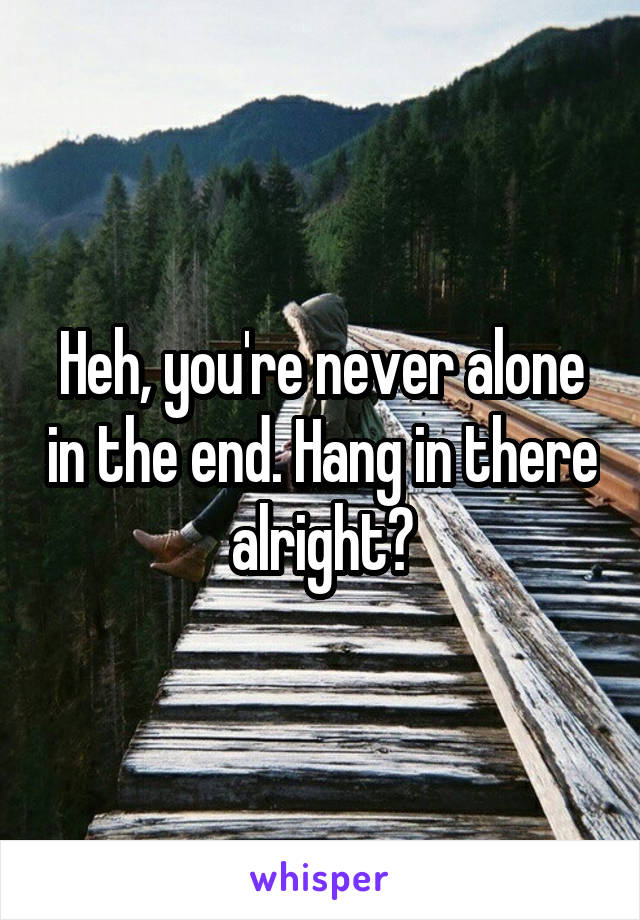 Heh, you're never alone in the end. Hang in there alright?