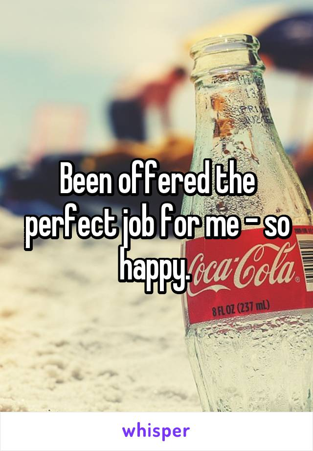 Been offered the perfect job for me - so happy.