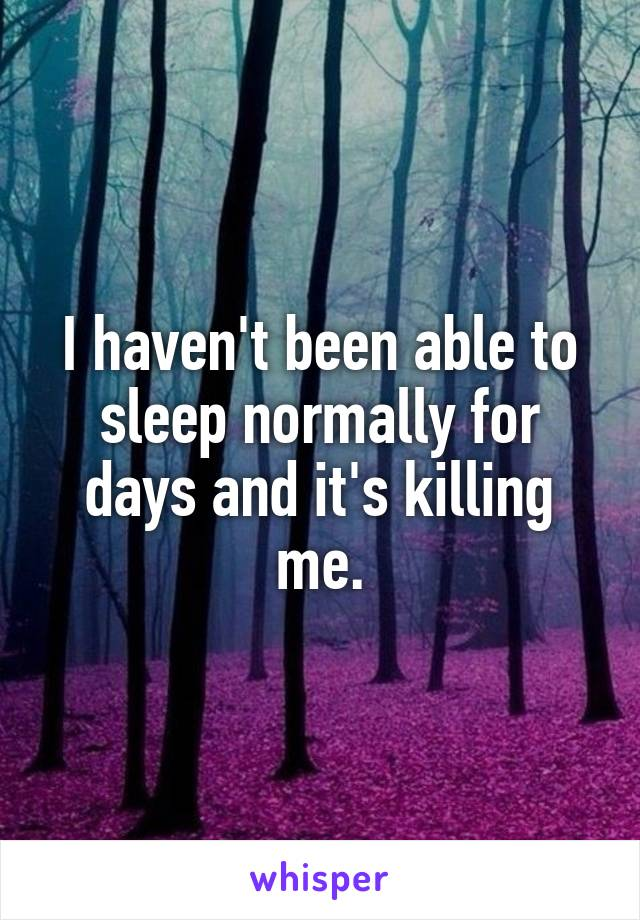 I haven't been able to sleep normally for days and it's killing me.