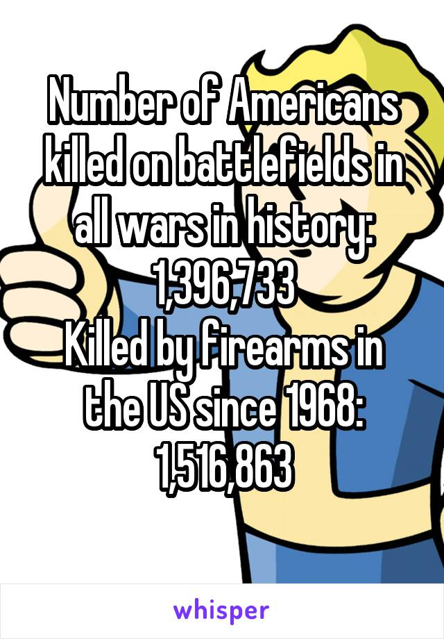 Number of Americans killed on battlefields in all wars in history: 1,396,733 Killed by firearms in the US since 1968: 1,516,863