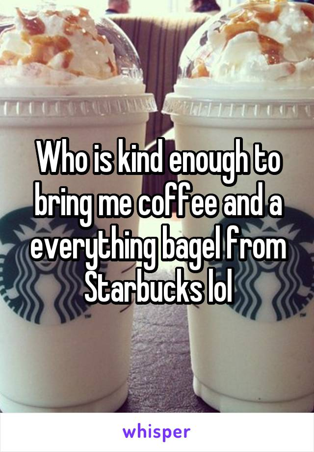 Who is kind enough to bring me coffee and a everything bagel from Starbucks lol