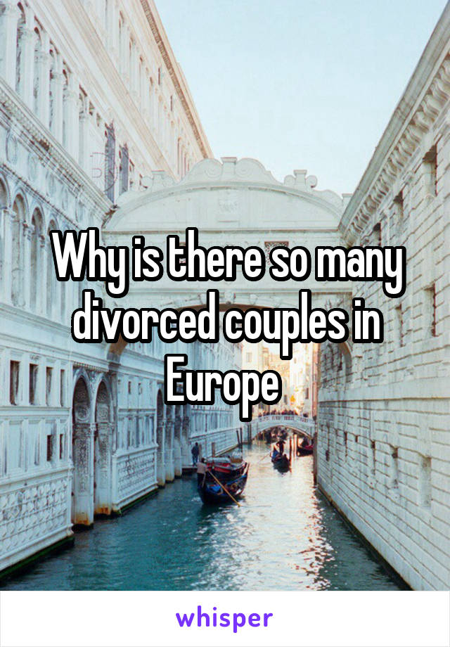 Why is there so many divorced couples in Europe