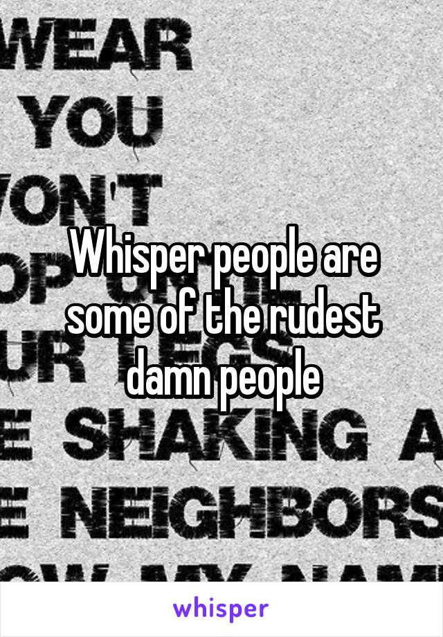 Whisper people are some of the rudest damn people
