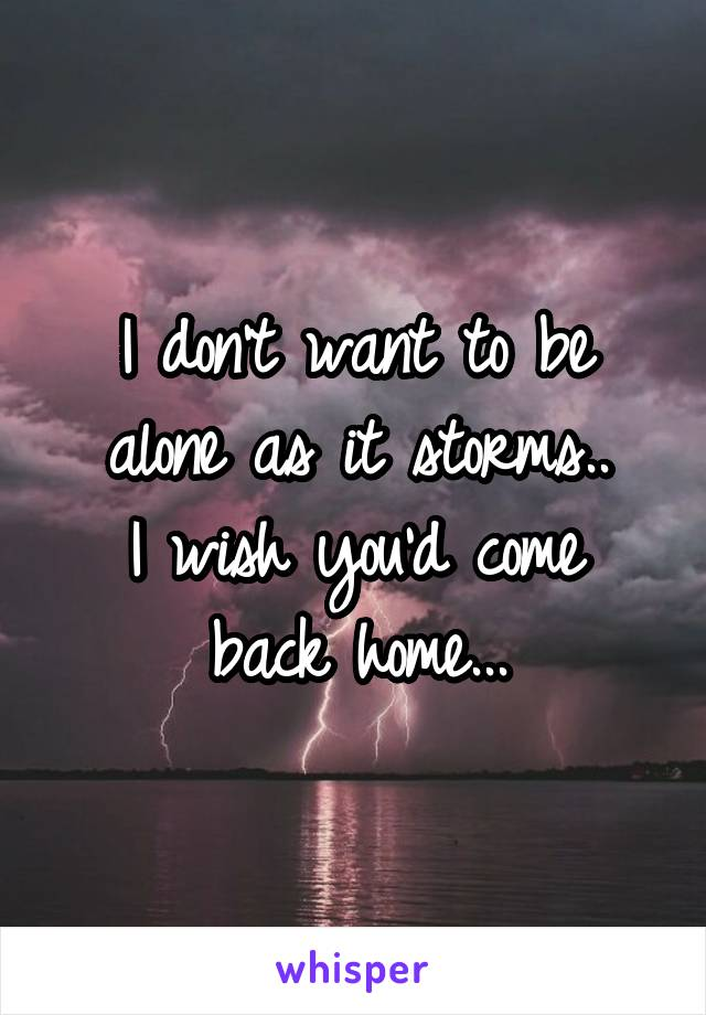 I don't want to be alone as it storms.. I wish you'd come back home...