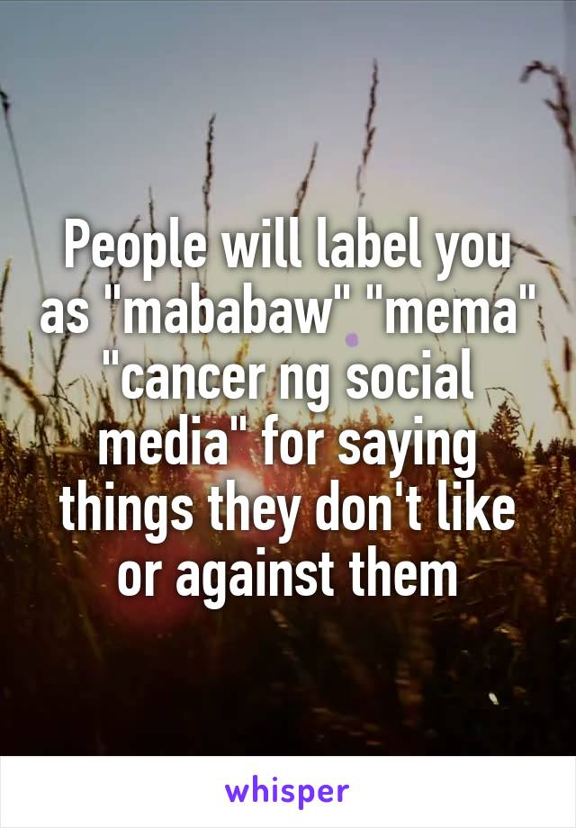 "People will label you as ""mababaw"" ""mema"" ""cancer ng social media"" for saying things they don't like or against them"