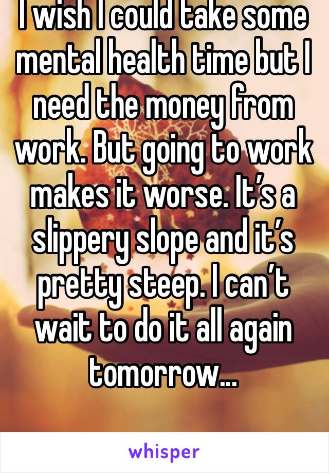 I wish I could take some mental health time but I need the money from work. But going to work makes it worse. It's a slippery slope and it's pretty steep. I can't wait to do it all again tomorrow...