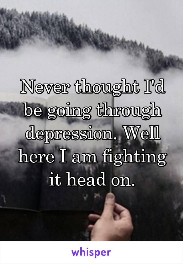 Never thought I'd be going through depression. Well here I am fighting it head on.