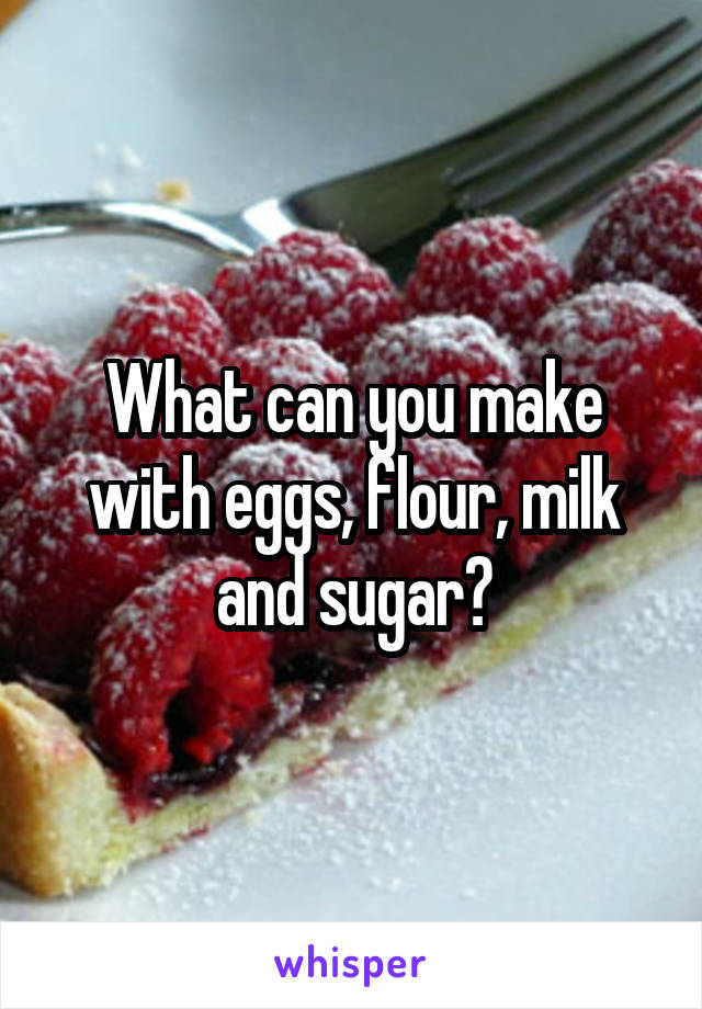 What can you make with eggs, flour, milk and sugar?