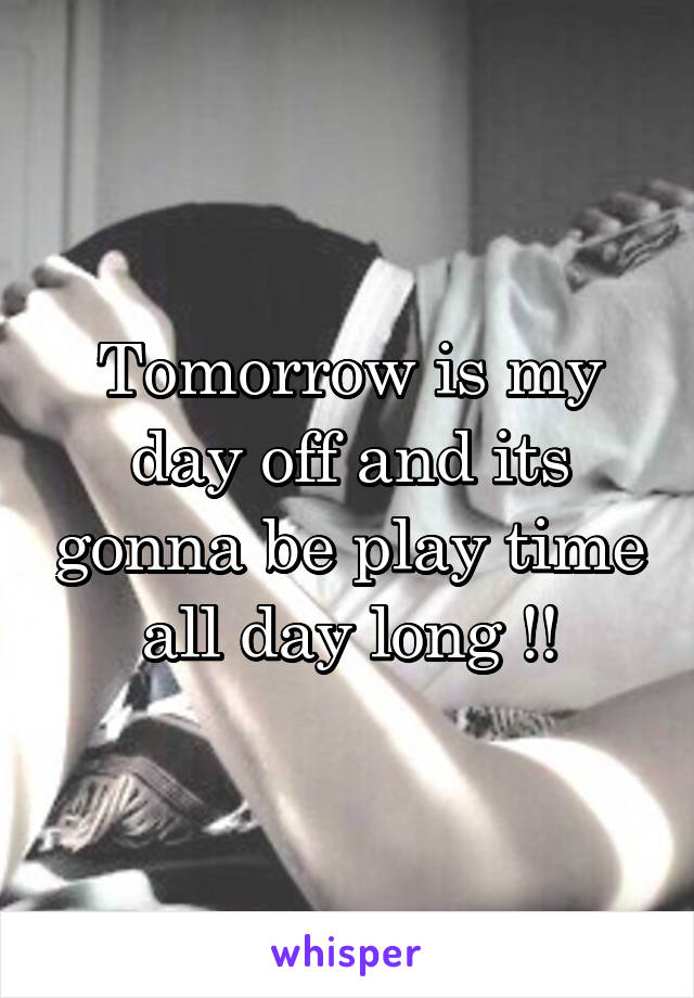 Tomorrow is my day off and its gonna be play time all day long !!