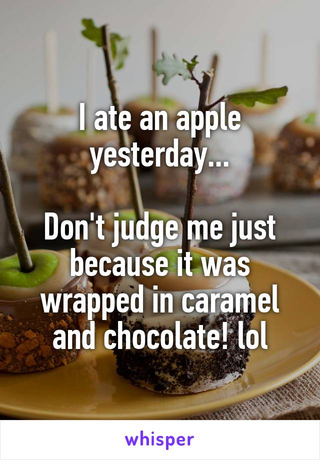 I ate an apple yesterday...  Don't judge me just because it was wrapped in caramel and chocolate! lol
