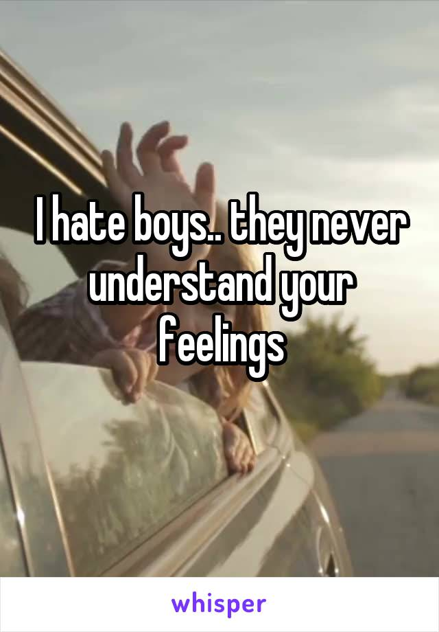 I hate boys.. they never understand your feelings