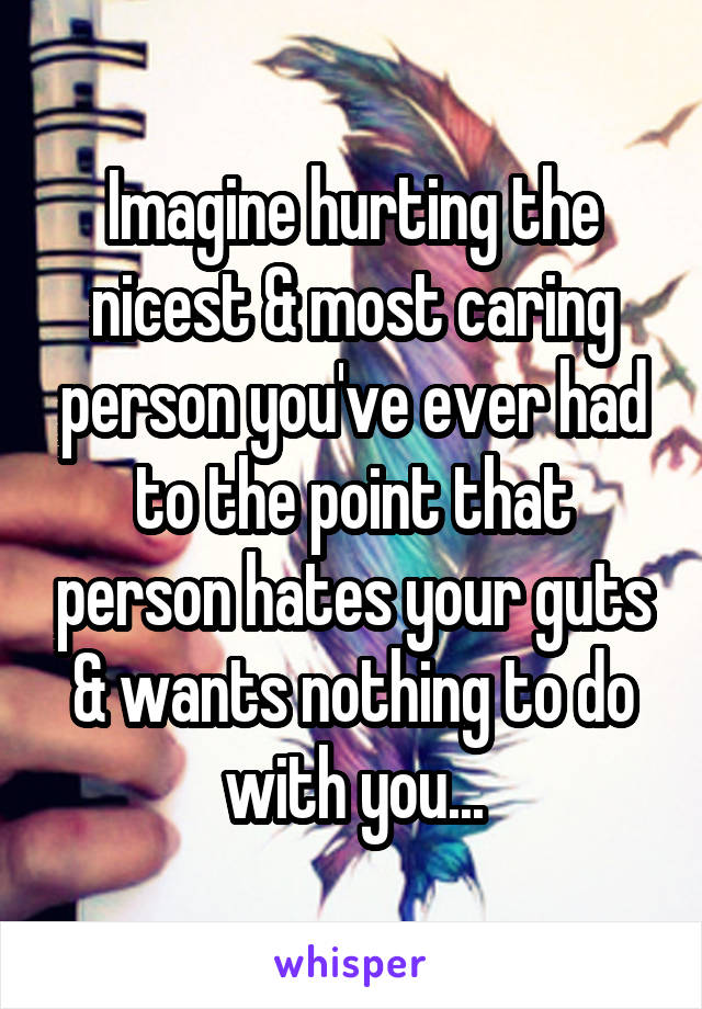 Imagine hurting the nicest & most caring person you've ever had to the point that person hates your guts & wants nothing to do with you...