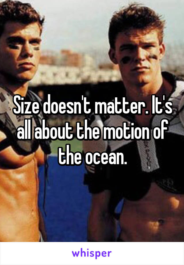 Size doesn't matter. It's all about the motion of the ocean.